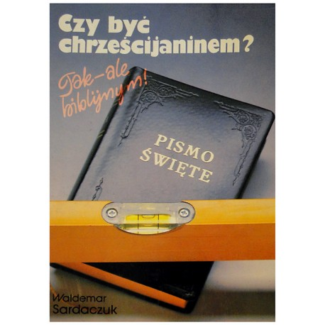Czy być chrześcijaninem? Tak - ale biblijnym!